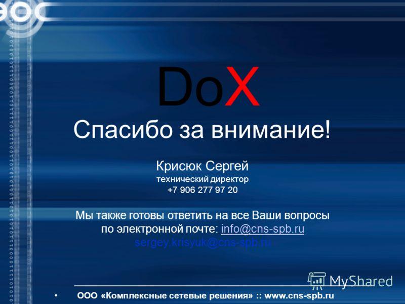 ООО «Комплексные сетевые решения» :: www.cns-spb.ru Спасибо за внимание! DoX Мы также готовы ответить на все Ваши вопросы по электронной почте: info@cns-spb.ruinfo@cns-spb.ru sergey.krisyuk@cns-spb.ru Крисюк Сергей технический директор +7 906 277 97