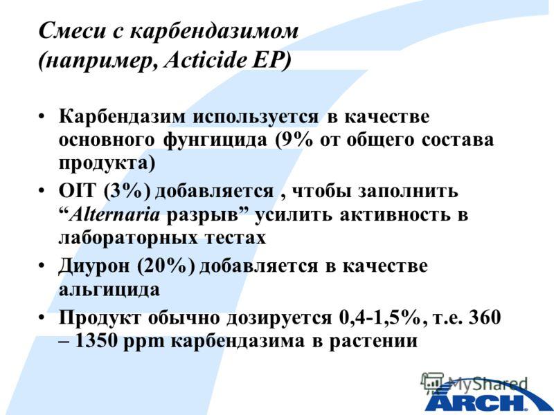 Смеси с карбендазимом (например, Acticide EP) Карбендазим используется в качестве основного фунгицида (9% от общего состава продукта) OIT (3%) добавляется, чтобы заполнитьAlternaria разрыв усилить активность в лабораторных тестах Диурон (20%) добавля