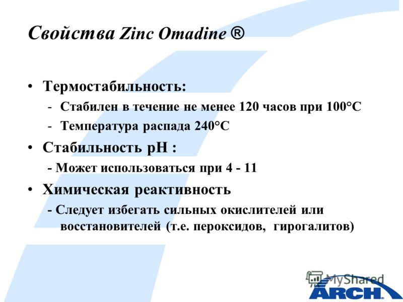 Свойства Zinc Omadine ® Термостабильность: -Стабилен в течение не менее 120 часов при 100°C -Температура распада 240°C Стабильность pH : - Может использоваться при 4 - 11 Химическая реактивность - Следует избегать сильных окислителей или восстановите