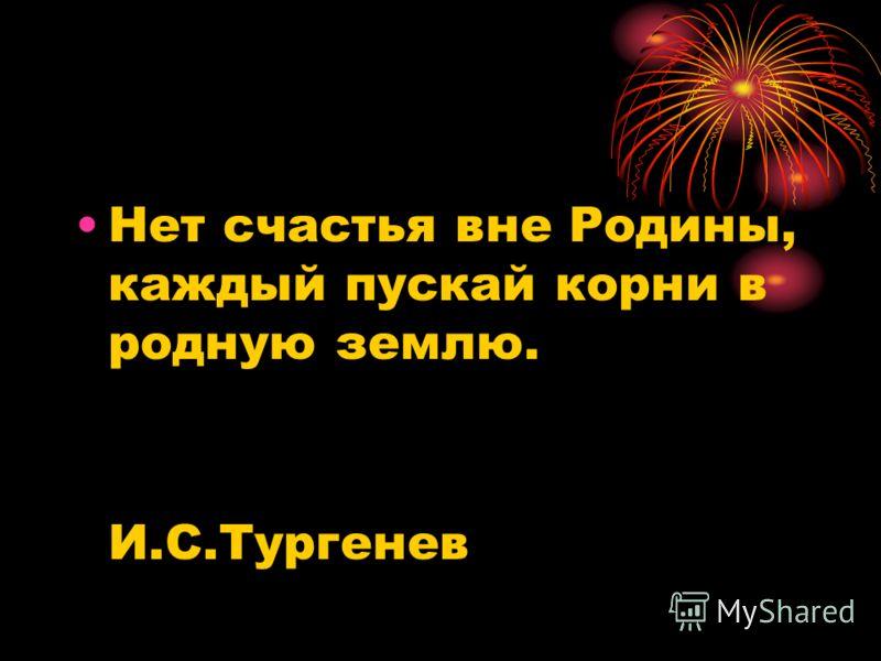 Нет счастья вне Родины, каждый пускай корни в родную землю. И.С.Тургенев