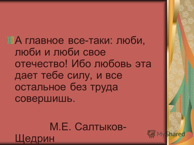 А главное все-таки: люби, люби и люби свое отечество! Ибо любовь эта дает тебе силу, и все остальное без труда совершишь. М.Е. Салтыков- Щедрин