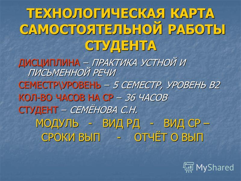 ТЕХНОЛОГИЧЕСКАЯ КАРТА САМОСТОЯТЕЛЬНОЙ РАБОТЫ СТУДЕНТА ДИСЦИПЛИНА – ПРАКТИКА УСТНОЙ И ПИСЬМЕННОЙ РЕЧИ СЕМЕСТР\УРОВЕНЬ – 5 СЕМЕСТР, УРОВЕНЬ В2 КОЛ-ВО ЧАСОВ НА СР – 36 ЧАСОВ СТУДЕНТ – СЕМЁНОВА С.Н. МОДУЛЬ - ВИД РД - ВИД СР – СРОКИ ВЫП - ОТЧЁТ О ВЫП