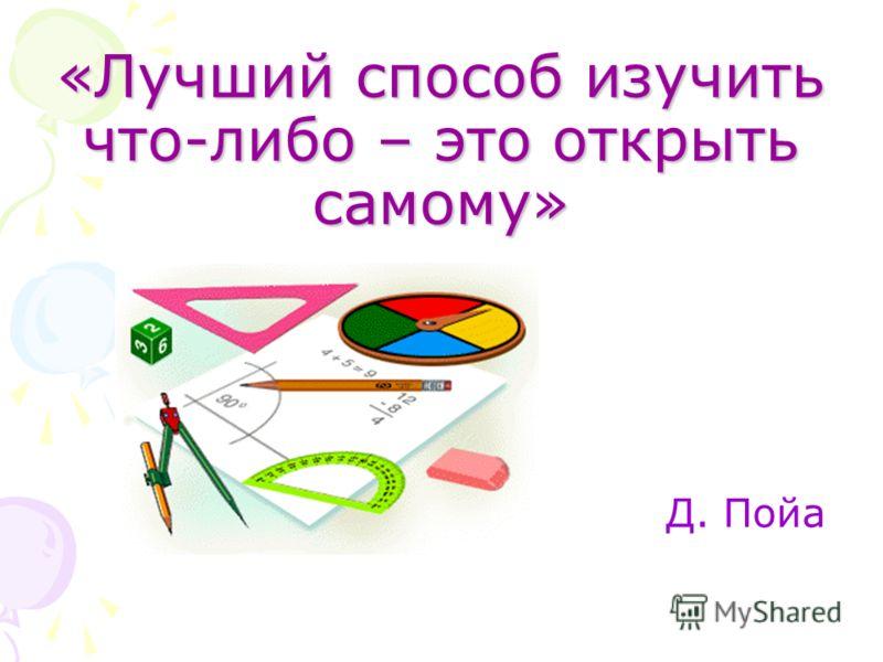 «Лучший способ изучить что-либо – это открыть самому» Д. Пойа