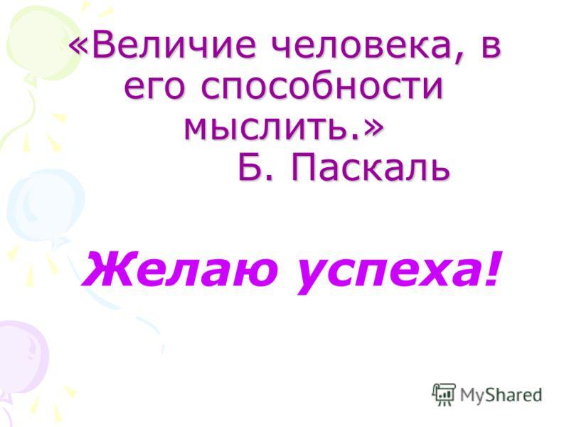 «Величие человека, в его способности мыслить.» Б. Паскаль Желаю успеха!