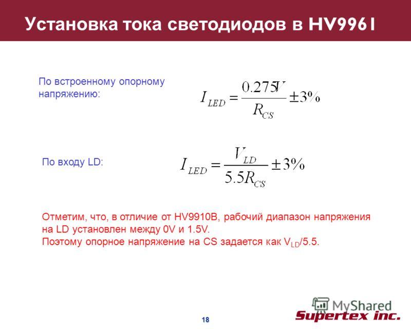 18 18 Установка тока светодиодов в HV9961 По встроенному опорному напряжению: По входу LD: Отметим, что, в отличие от HV9910B, рабочий диапазон напряжения на LD установлен между 0V и 1.5V. Поэтому опорное напряжение на CS задается как V LD /5.5.