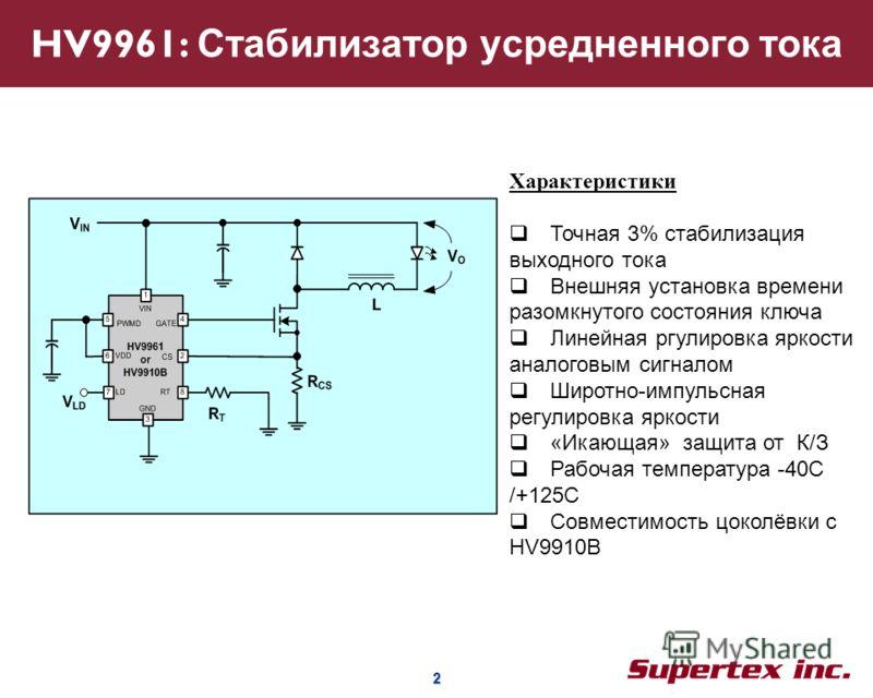 2 2 HV9961: Стабилизатор усредненного тока Характеристики Точная 3% стабилизация выходного тока Внешняя установка времени разомкнутого состояния ключа Линейная ргулировка яркости аналоговым сигналом Широтно-импульсная регулировка яркости «Икающая» за