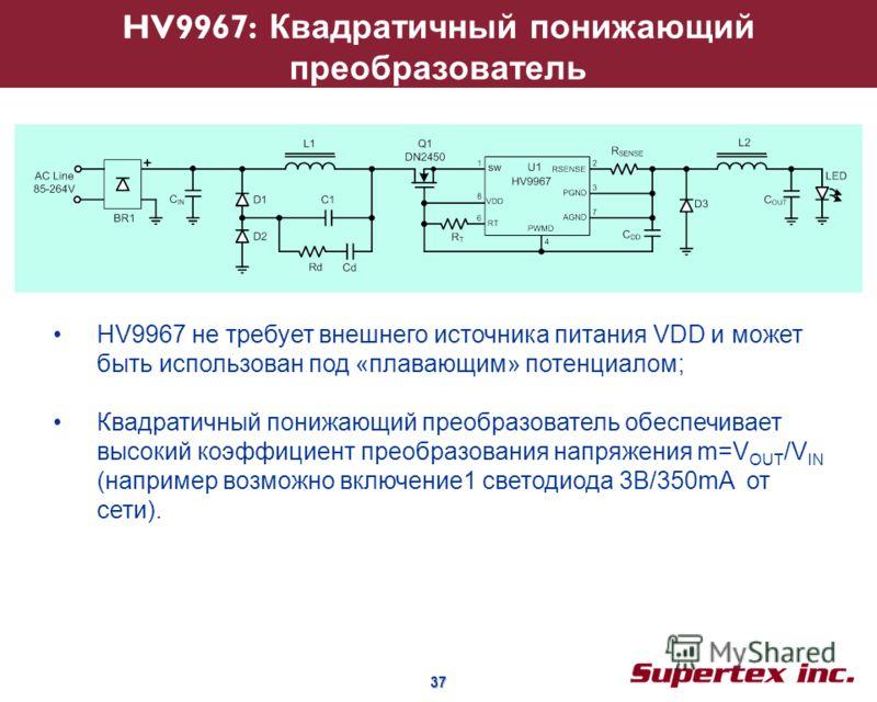 37 37 HV9967: Квадратичный понижающий преобразователь HV9967 не требует внешнего источника питания VDD и может быть использован под «плавающим» потенциалом; Квадратичный понижающий преобразователь обеспечивает высокий коэффициент преобразования напря