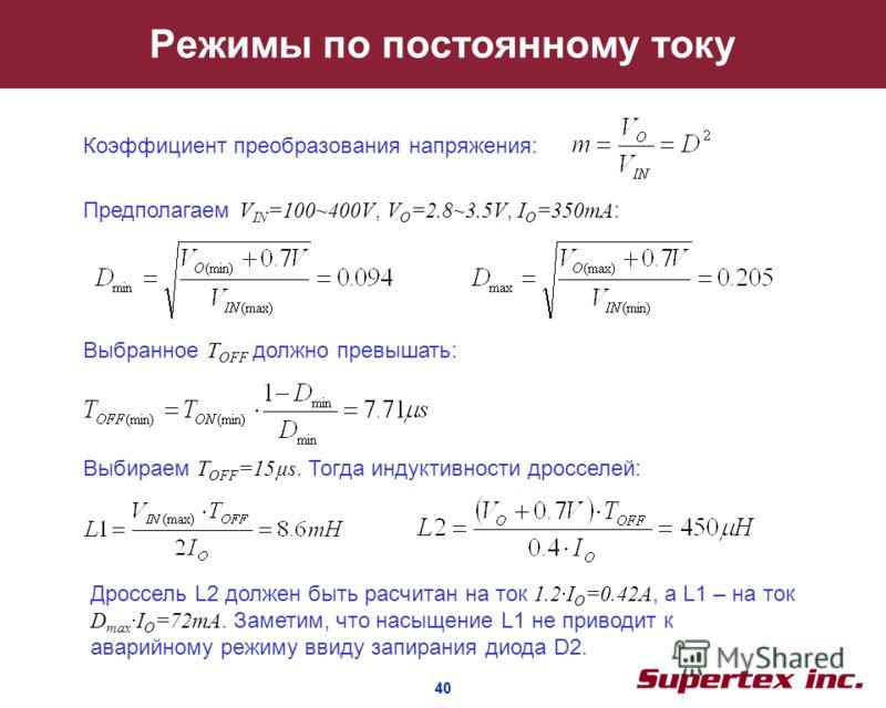 40 40 Режимы по постоянному току Коэффициент преобразования напряжения: Предполагаем V IN =100~400V, V O =2.8~3.5V, I O =350mA : Выбранное T OFF должно превышать: Выбираем T OFF =15µs. Тогда индуктивности дросселей: Дроссель L2 должен быть расчитан н