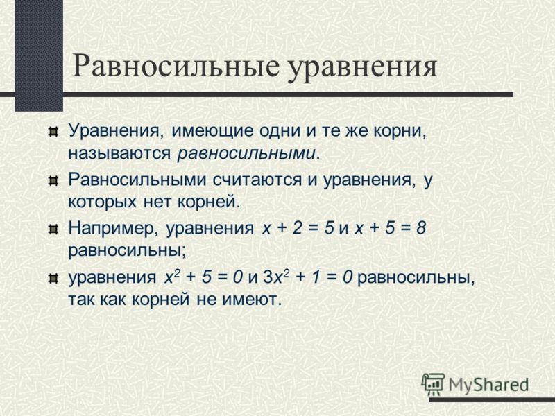 Равносильные уравнения Уравнения, имеющие одни и те же корни, называются равносильными. Равносильными считаются и уравнения, у которых нет корней. Например, уравнения х + 2 = 5 и х + 5 = 8 равносильны; уравнения x 2 + 5 = 0 и 3x 2 + 1 = 0 равносильны
