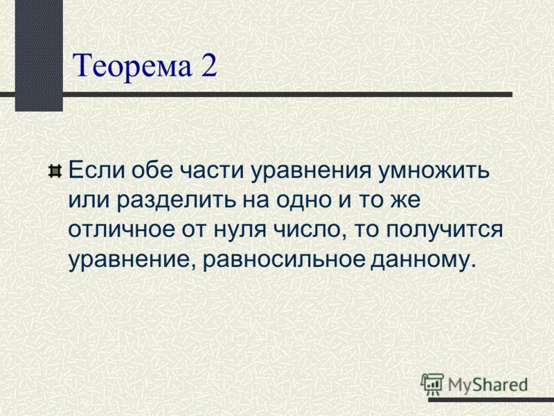 Теорема 2 Если обе части уравнения умножить или разделить на одно и то же отличное от нуля число, то получится уравнение, равносильное данному.