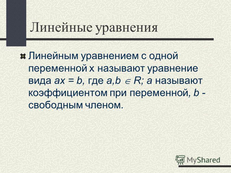 Линейные уравнения Линейным уравнением с одной переменной х называют уравнение вида ax = b, где a,b R; а называют коэффициентом при переменной, b - свободным членом.