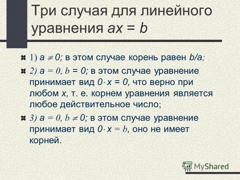 Три случая для линейного уравнения ax = b 1) а 0; в этом случае корень равен b/a ; 2) а = 0, b = 0; в этом случае уравнение принимает вид 0 х = 0, что верно при любом х, т. е. корнем уравнения является любое действительное число ; 3) а = 0, b 0; в эт