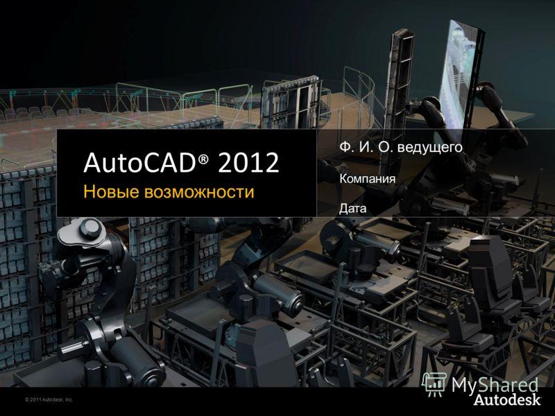 © 2011 Autodesk, Inc. AutoCAD ® 2012 Новые возможности Ф. И. О. ведущего Компания Дата