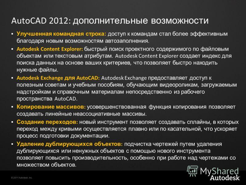 © 2011 Autodesk, Inc. AutoCAD 2012: дополнительные возможности Улучшенная командная строка: доступ к командам стал более эффективным благодаря новым возможностям автозаполнения. Autodesk Content Explorer: быстрый поиск проектного содержимого по файло