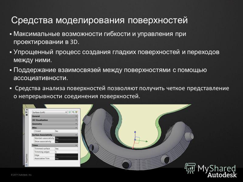 © 2011 Autodesk, Inc. Средства моделирования поверхностей Максимальные возможности гибкости и управления при проектировании в 3D. Упрощенный процесс создания гладких поверхностей и переходов между ними. Поддержание взаимосвязей между поверхностями с