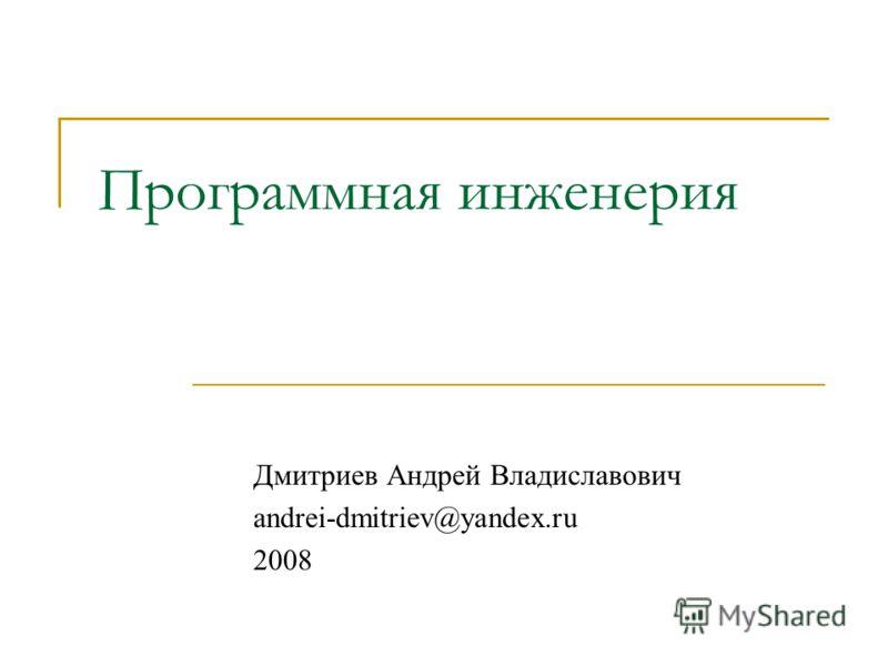 Программная инженерия Дмитриев Андрей Владиславович andrei-dmitriev@yandex.ru 2008