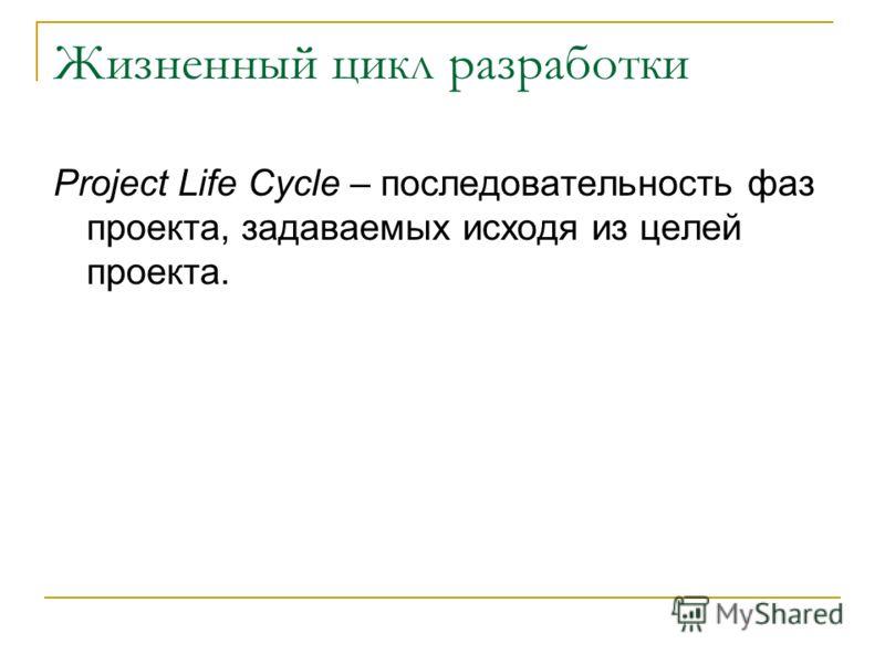 Жизненный цикл разработки Project Life Cycle – последовательность фаз проекта, задаваемых исходя из целей проекта.