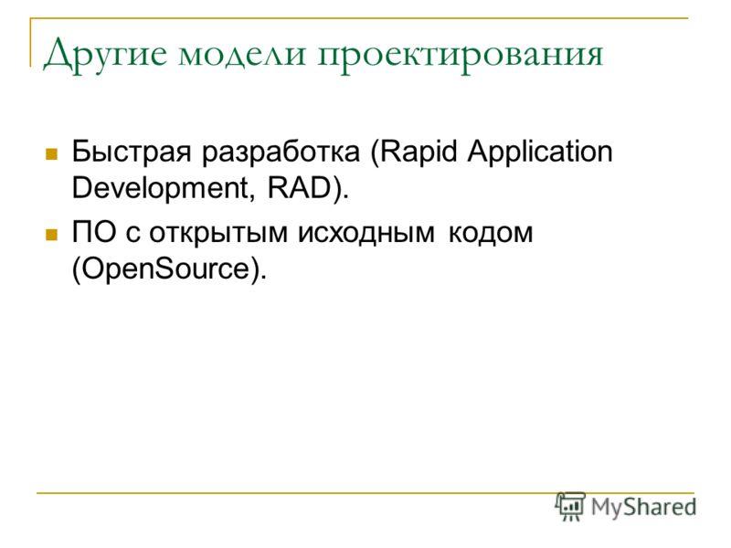 Другие модели проектирования Быстрая разработка (Rapid Application Development, RAD). ПО с открытым исходным кодом (OpenSource).