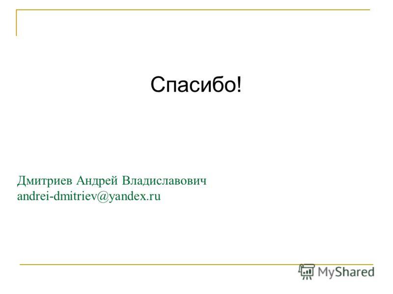 Дмитриев Андрей Владиславович andrei-dmitriev@yandex.ru Спасибо!