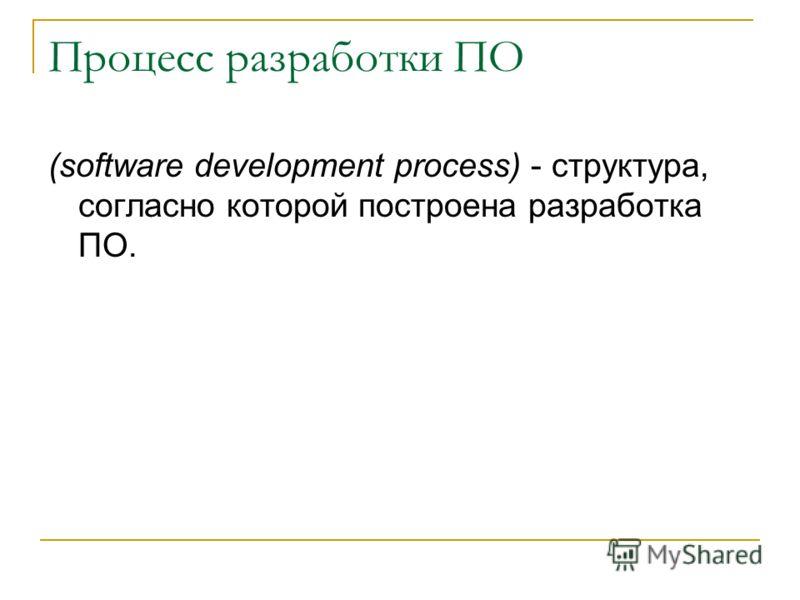 Процесс разработки ПО (software development process) - структура, согласно которой построена разработка ПО.