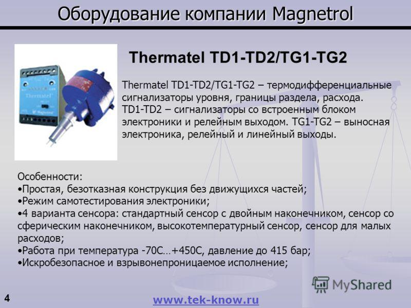 4 www.tek-know.ru Оборудование компании Magnetrol Thermatel TD1-TD2/TG1-TG2 – термодифференциальные сигнализаторы уровня, границы раздела, расхода. TD1-TD2 – сигнализаторы со встроенным блоком электроники и релейным выходом. TG1-TG2 – выносная электр