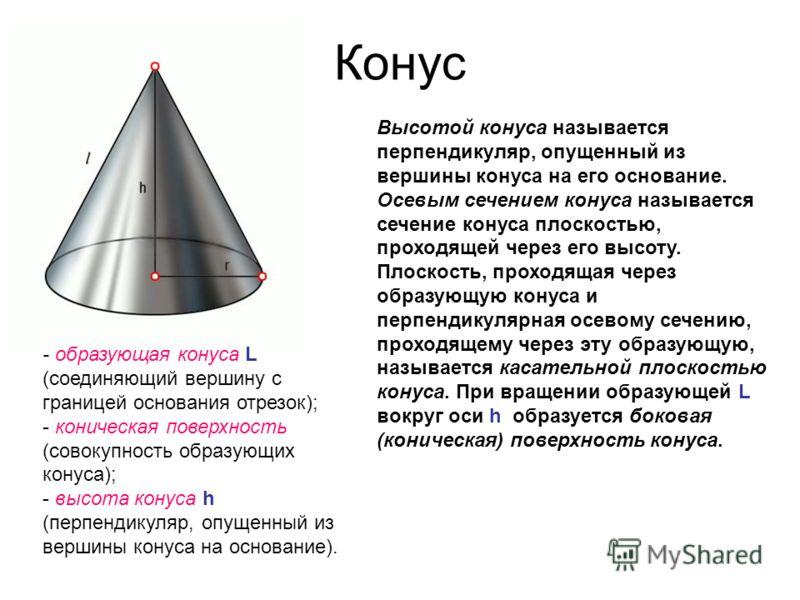 Конус - образующая конуса L (соединяющий вершину с границей основания отрезок); - коническая поверхность (совокупность образующих конуса); - высота конуса h (перпендикуляр, опущенный из вершины конуса на основание). Высотой конуса называется перпенди