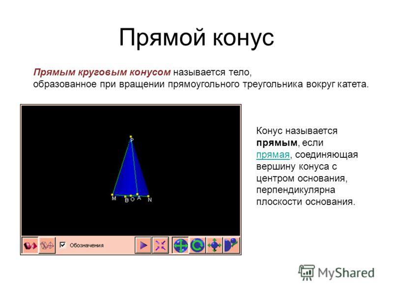 Прямой конус Прямым круговым конусом называется тело, образованное при вращении прямоугольного треугольника вокруг катета. Конус называется прямым, если прямая, соединяющая вершину конуса с центром основания, перпендикулярна плоскости основания. прям
