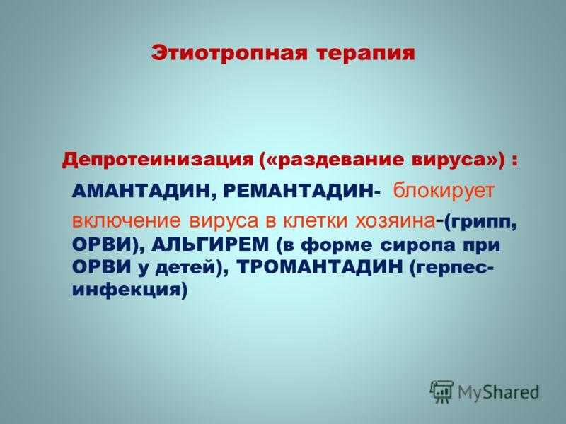 Этиотропная терапия Депротеинизация («раздевание вируса») : АМАНТАДИН, РЕМАНТАДИН- блокирует включение вируса в клетки хозяина - (грипп, ОРВИ), АЛЬГИРЕМ (в форме сиропа при ОРВИ у детей), ТРОМAНТАДИН (герпес- инфекция)