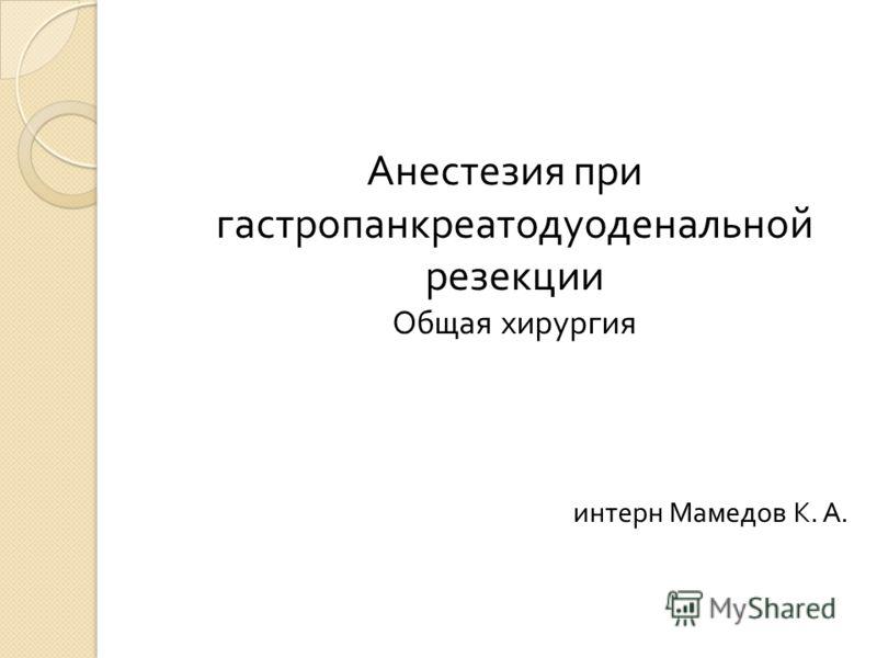 Анестезия при гастропанкреатодуоденальной резекции Общая хирургия интерн Мамедов К. А.