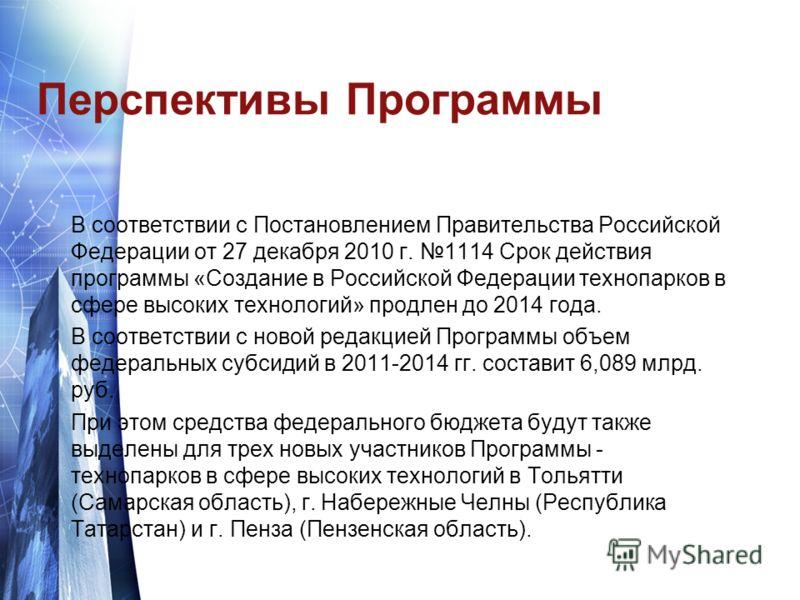 Перспективы Программы В соответствии с Постановлением Правительства Российской Федерации от 27 декабря 2010 г. 1114 Срок действия программы «Создание в Российской Федерации технопарков в сфере высоких технологий» продлен до 2014 года. В соответствии