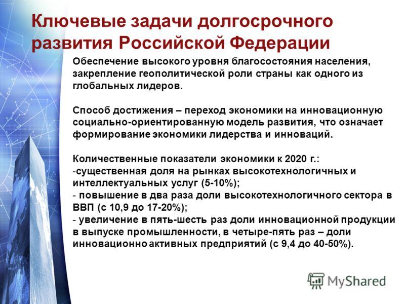 Ключевые задачи долгосрочного развития Российской Федерации Обеспечение высокого уровня благосостояния населения, закрепление геополитической роли страны как одного из глобальных лидеров. Способ достижения – переход экономики на инновационную социаль