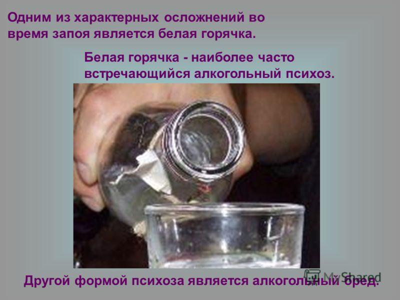 Одним из характерных осложнений во время запоя является белая горячка. Белая горячка - наиболее часто встречающийся алкогольный психоз. Другой формой психоза является алкогольный бред.