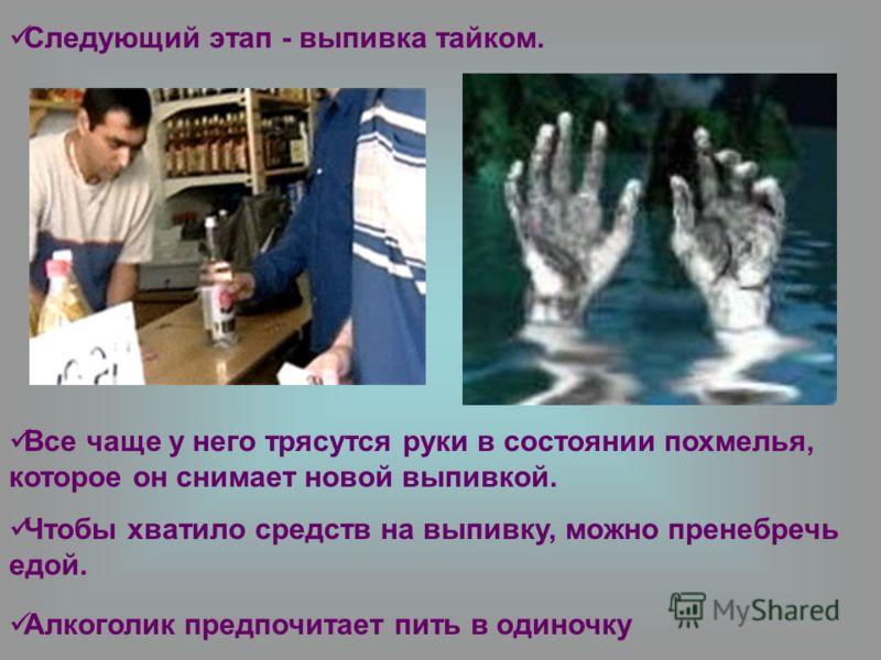 Следующий этап - выпивка тайком. Все чаще у него трясутся руки в состоянии похмелья, которое он снимает новой выпивкой. Чтобы хватило средств на выпивку, можно пренебречь едой. Алкоголик предпочитает пить в одиночку
