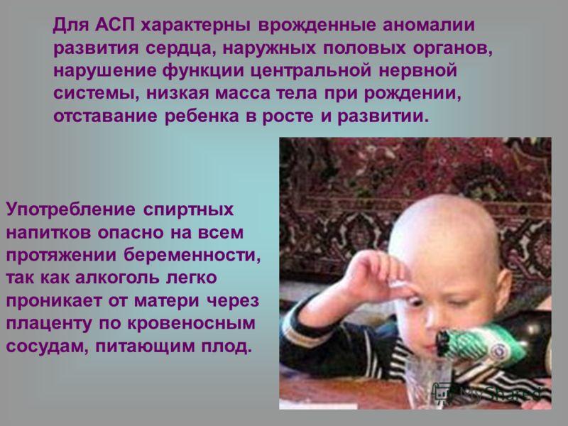 Для АСП характерны врожденные аномалии развития сердца, наружных половых органов, нарушение функции центральной нервной системы, низкая масса тела при рождении, отставание ребенка в росте и развитии. Употребление спиртных напитков опасно на всем прот