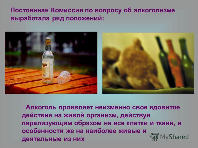 Постоянная Комиссия по вопросу об алкоголизме выработала ряд положений: Алкоголь проявляет неизменно свое ядовитое действие на живой организм, действуя парализующим образом на все клетки и ткани, в особенности же на наиболее живые и деятельные из них