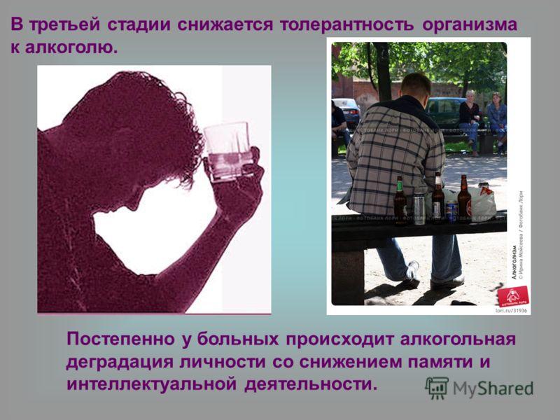 Постепенно у больных происходит алкогольная деградация личности со снижением памяти и интеллектуальной деятельности. В третьей стадии снижается толерантность организма к алкоголю.