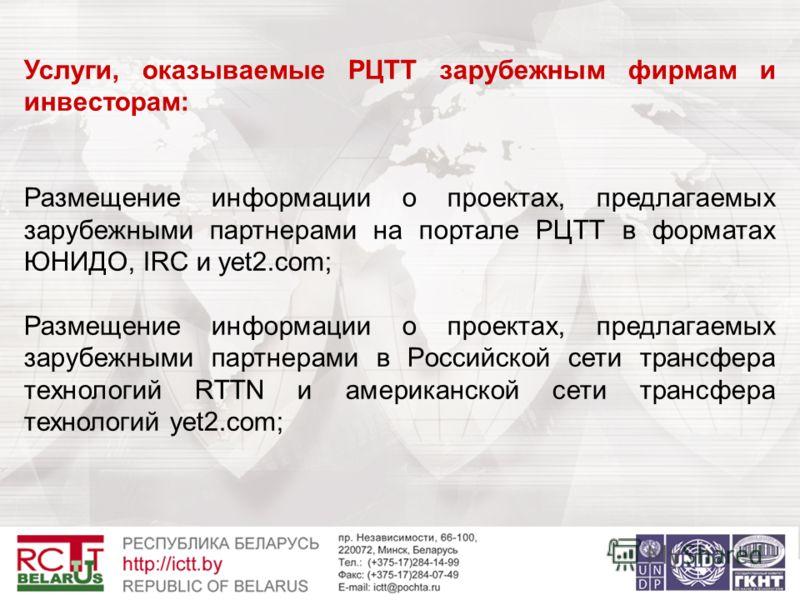 Услуги, оказываемые РЦТТ зарубежным фирмам и инвесторам: Размещение информации о проектах, предлагаемых зарубежными партнерами на портале РЦТТ в форматах ЮНИДО, IRC и yet2.com; Размещение информации о проектах, предлагаемых зарубежными партнерами в Р