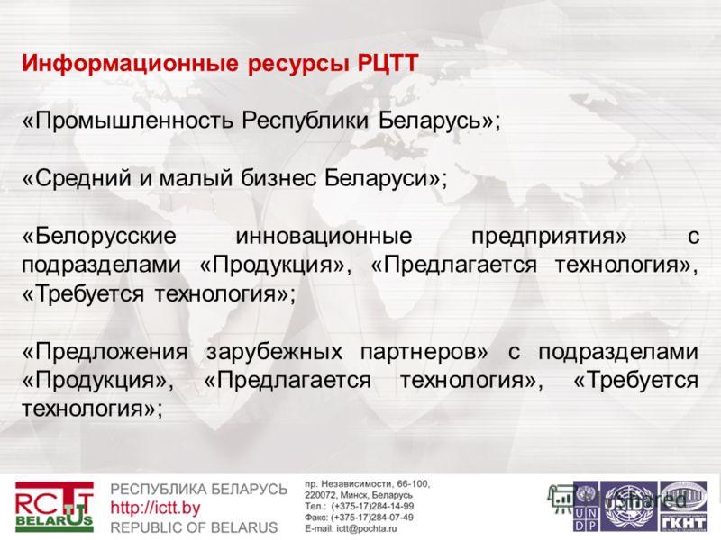 Информационные ресурсы РЦТТ «Промышленность Республики Беларусь»; «Средний и малый бизнес Беларуси»; «Белорусские инновационные предприятия» с подразделами «Продукция», «Предлагается технология», «Требуется технология»; «Предложения зарубежных партне