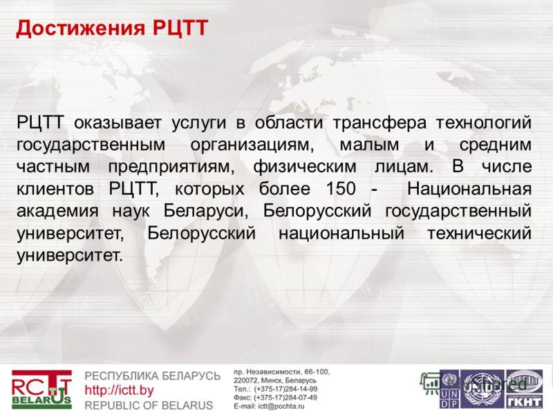 Достижения РЦТТ РЦТТ оказывает услуги в области трансфера технологий государственным организациям, малым и средним частным предприятиям, физическим лицам. В числе клиентов РЦТТ, которых более 150 - Национальная академия наук Беларуси, Белорусский гос