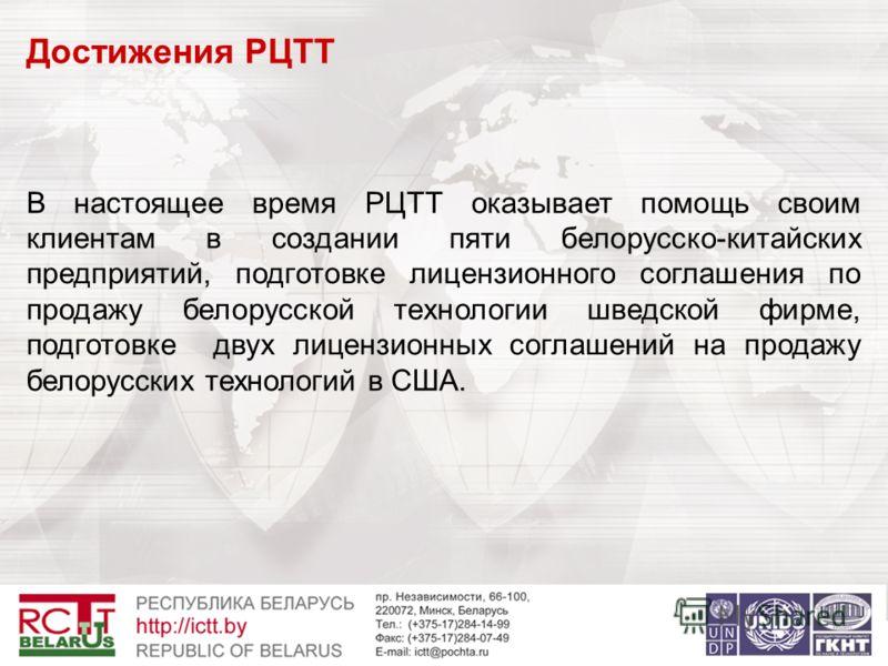 Достижения РЦТТ В настоящее время РЦТТ оказывает помощь своим клиентам в создании пяти белорусско-китайских предприятий, подготовке лицензионного соглашения по продажу белорусской технологии шведской фирме, подготовке двух лицензионных соглашений на