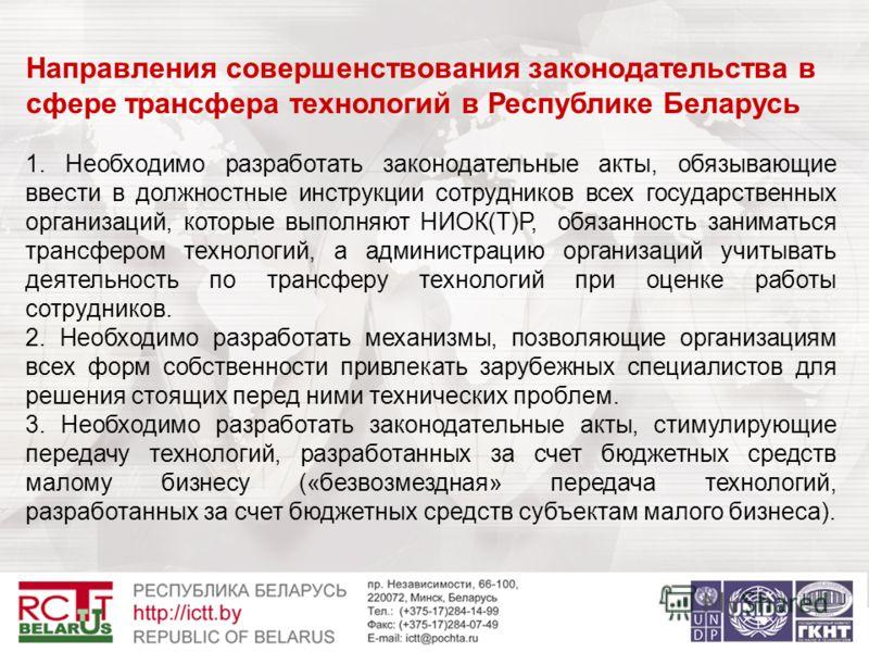 Направления совершенствования законодательства в сфере трансфера технологий в Республике Беларусь 1. Необходимо разработать законодательные акты, обязывающие ввести в должностные инструкции сотрудников всех государственных организаций, которые выполн