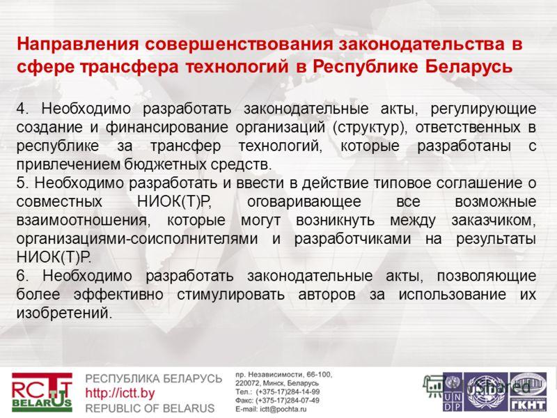 Направления совершенствования законодательства в сфере трансфера технологий в Республике Беларусь 4. Необходимо разработать законодательные акты, регулирующие создание и финансирование организаций (структур), ответственных в республике за трансфер те