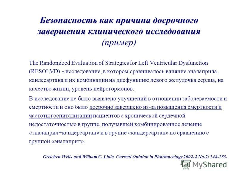 Безопасность как причина досрочного завершения клинического исследования Безопасность как причина досрочного завершения клинического исследования (пример) The Randomized Evaluation of Strategies for Left Ventricular Dysfunction (RESOLVD) - исследован