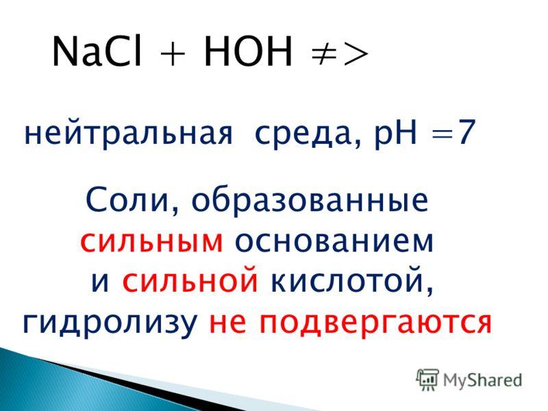 NaCl + HOH > Соли, образованные сильным основанием и сильной кислотой, гидролизу не подвергаются нейтральная среда, рН =7