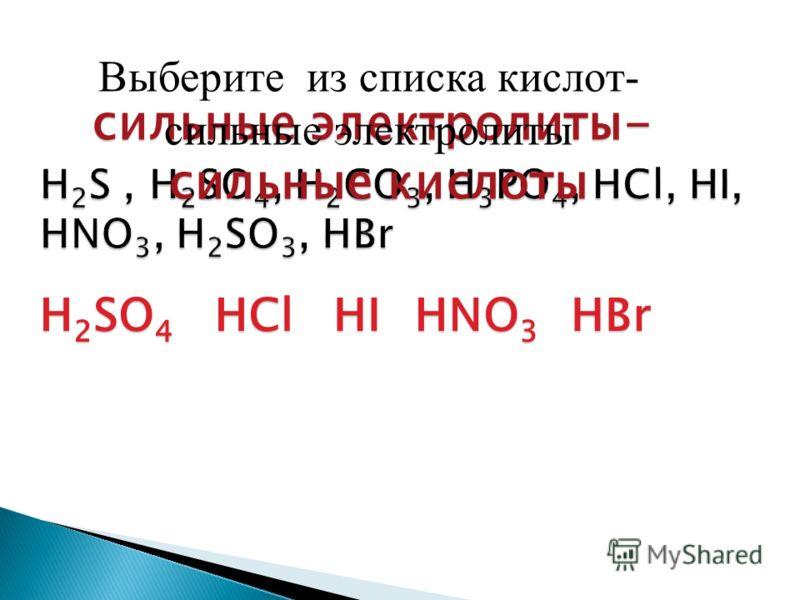 H2SO4HClHIHNO3HBr сильные электролиты- сильные кислоты Выберите из списка кислот- сильные электролиты