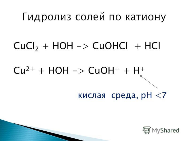 CuCl 2 + HOH -> CuOHCl + HCl Cu 2+ + HOH -> CuOH + + H + кислая среда, рН