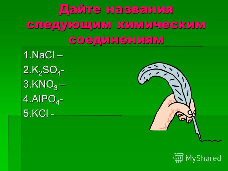 Дайте названия следующим химическим соединениям 1.NaCl – 2.K 2 SO 4 - 3.KNO 3 – 4.AlPO 4 - 5.KCl -