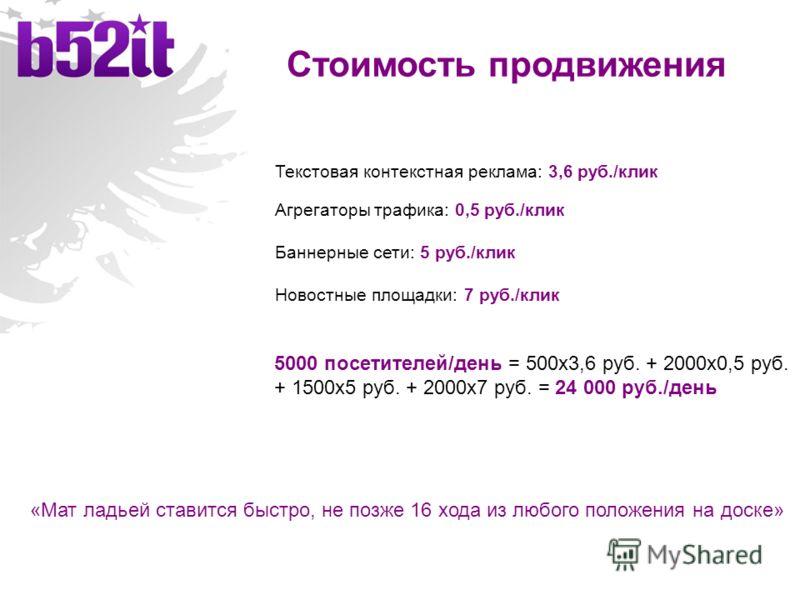 Стоимость продвижения Текстовая контекстная реклама: 3,6 руб./клик Агрегаторы трафика: 0,5 руб./клик Баннерные сети: 5 руб./клик Новостные площадки: 7 руб./клик 5000 посетителей/день = 500х3,6 руб. + 2000х0,5 руб. + 1500х5 руб. + 2000х7 руб. = 24 000