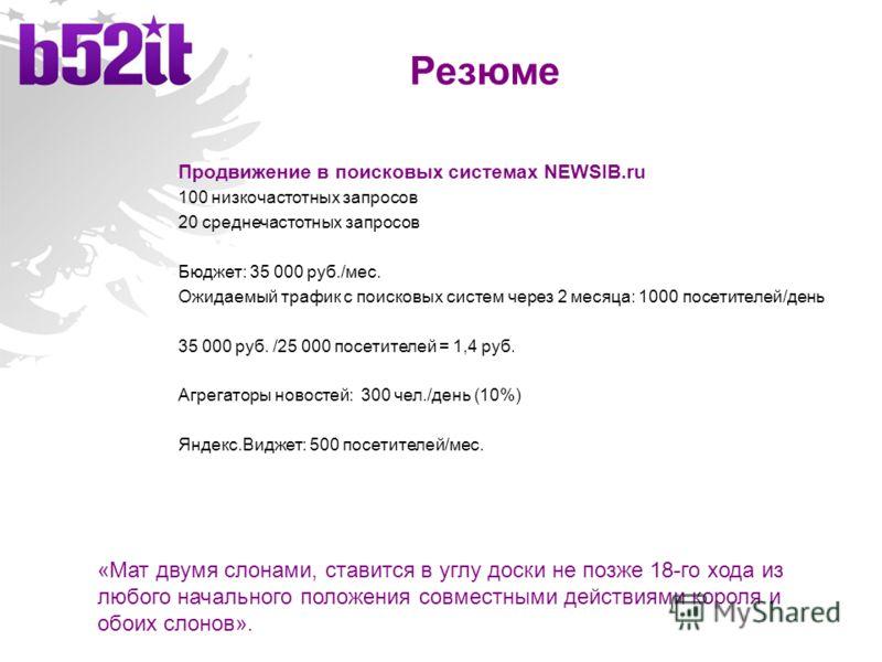 Резюме Продвижение в поисковых системах NEWSIB.ru 100 низкочастотных запросов 20 среднечастотных запросов Бюджет: 35 000 руб./мес. Ожидаемый трафик с поисковых систем через 2 месяца: 1000 посетителей/день 35 000 руб. /25 000 посетителей = 1,4 руб. Аг