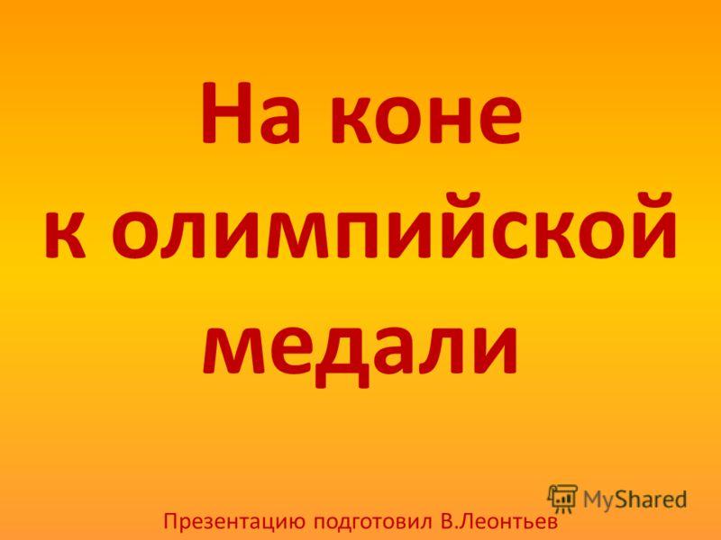 На коне к олимпийской медали Презентацию подготовил В.Леонтьев
